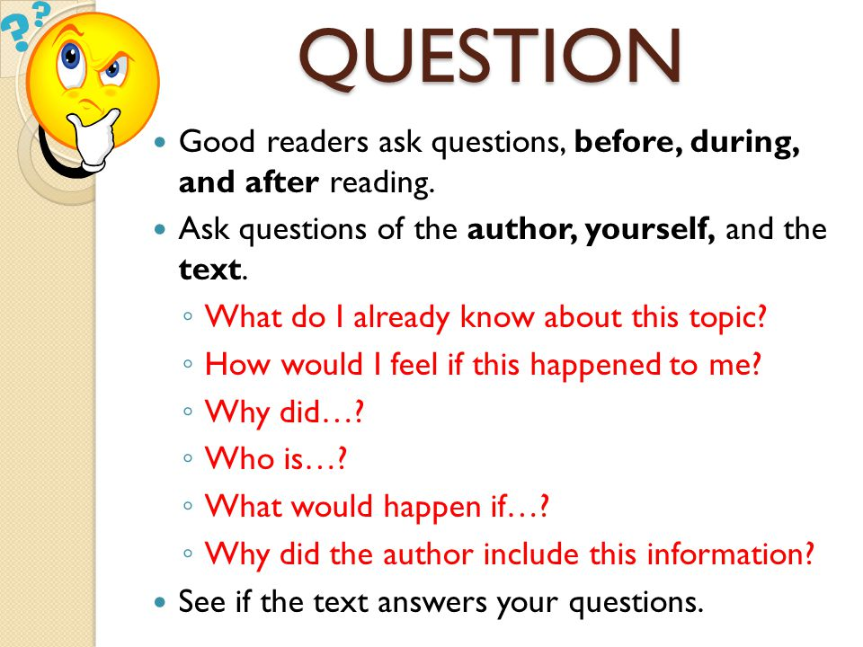 QUESTION Good readers ask questions, before, during, and after reading. Ask questions of the author, yourself, and the text.