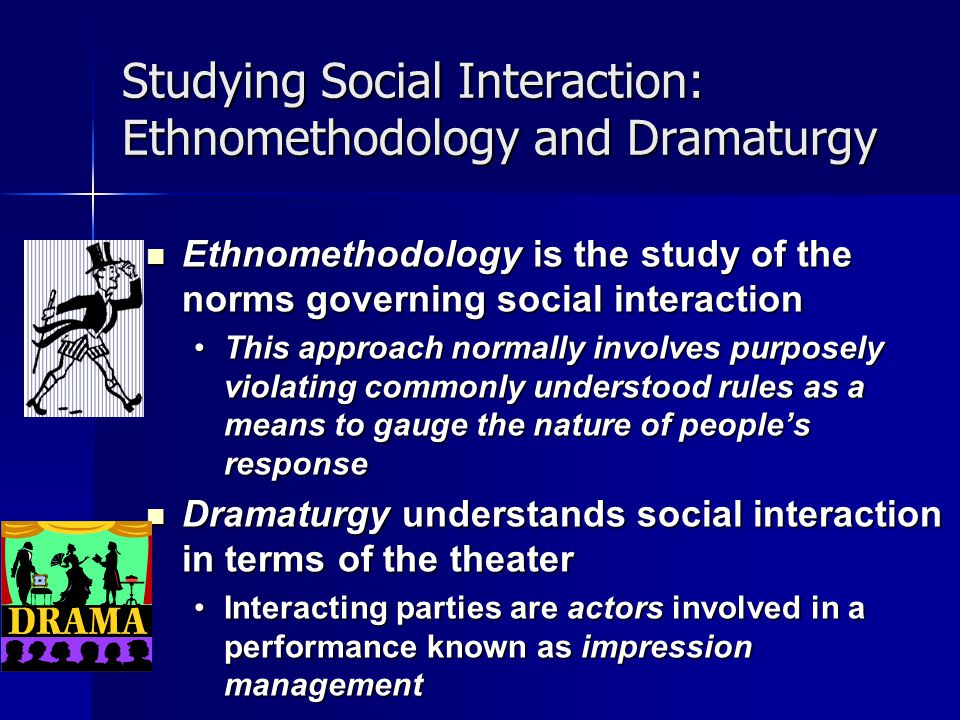 Studying Social Interaction: Ethnomethodology and Dramaturgy