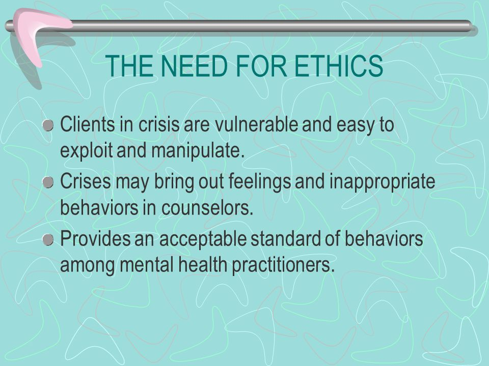THE NEED FOR ETHICS Clients in crisis are vulnerable and easy to exploit and manipulate.