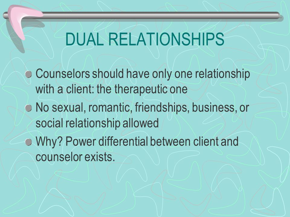 DUAL RELATIONSHIPS Counselors should have only one relationship with a client: the therapeutic one.