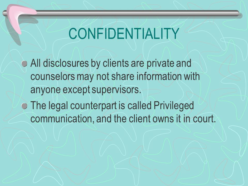 CONFIDENTIALITY All disclosures by clients are private and counselors may not share information with anyone except supervisors.