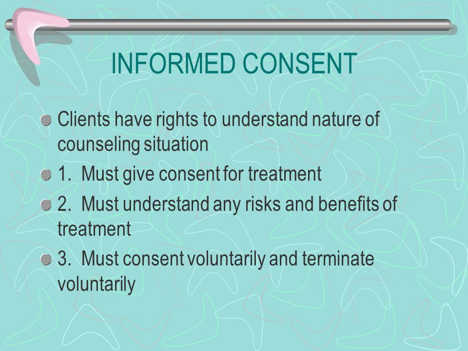 INFORMED CONSENT Clients have rights to understand nature of counseling situation. 1. Must give consent for treatment.