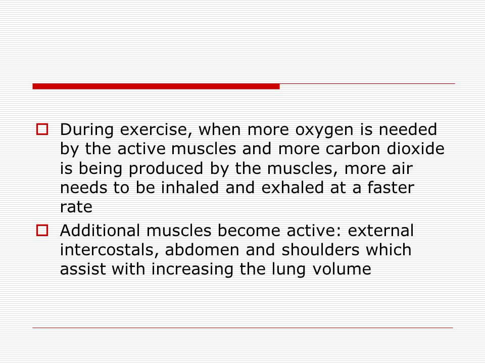 During exercise, when more oxygen is needed by the active muscles and more carbon dioxide is being produced by the muscles, more air needs to be inhaled and exhaled at a faster rate