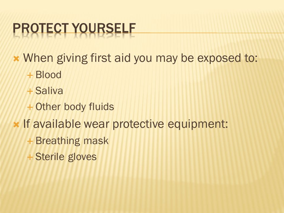 Protect yourself When giving first aid you may be exposed to: