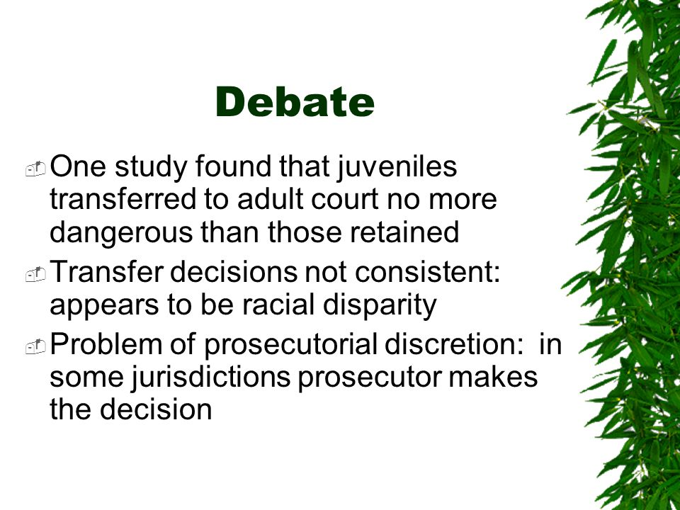Debate One study found that juveniles transferred to adult court no more dangerous than those retained.