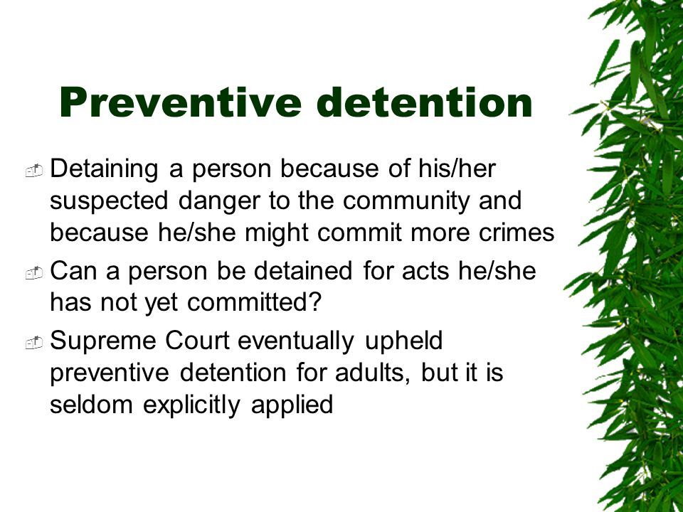Preventive detention Detaining a person because of his/her suspected danger to the community and because he/she might commit more crimes.