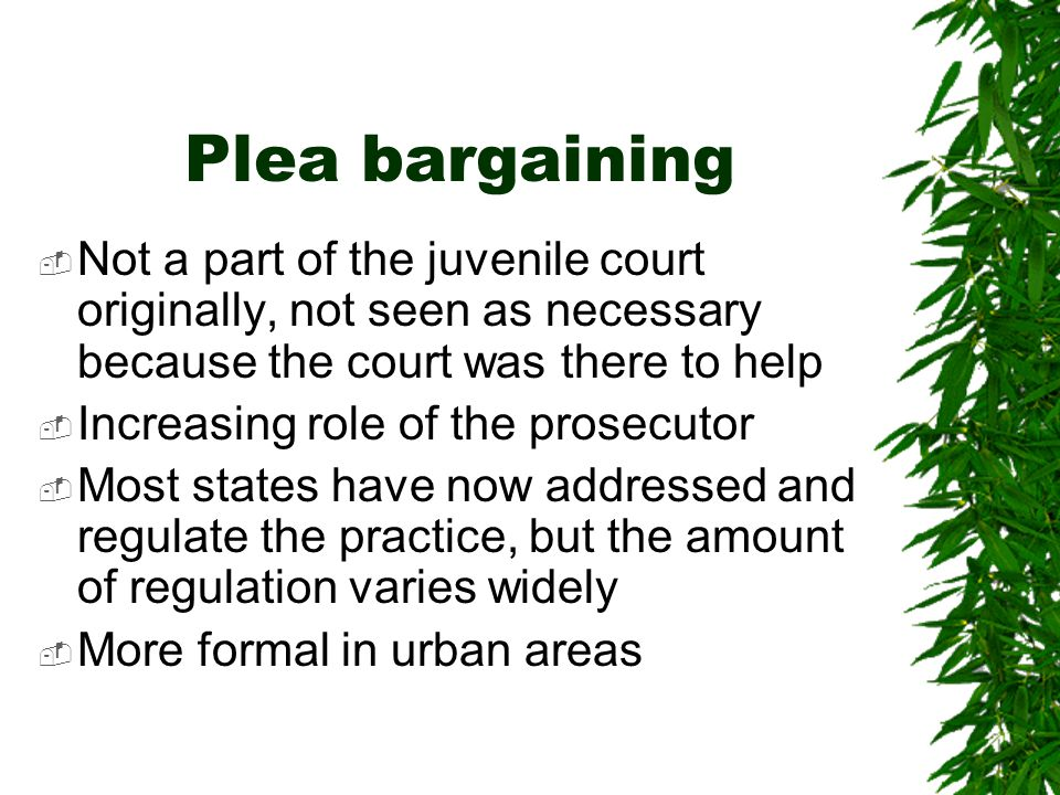 Plea bargaining Not a part of the juvenile court originally, not seen as necessary because the court was there to help.