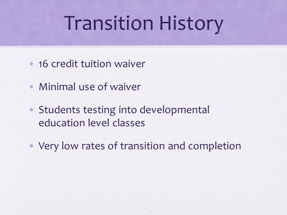 Transition History 16 credit tuition waiver Minimal use of waiver