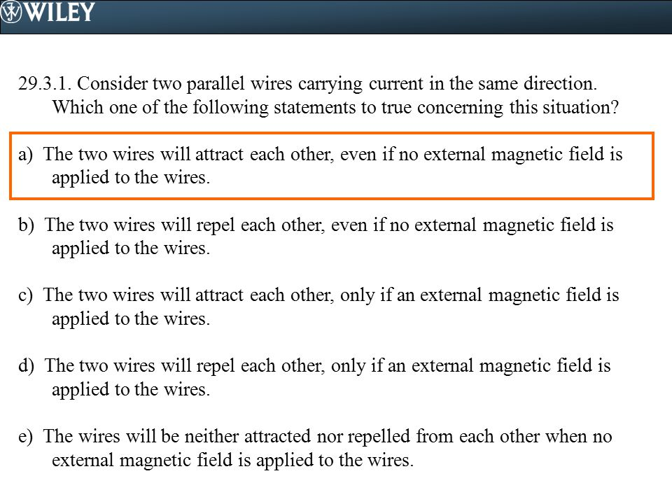 Consider two parallel wires carrying current in the same direction. Which one of the following statements to true concerning this situation
