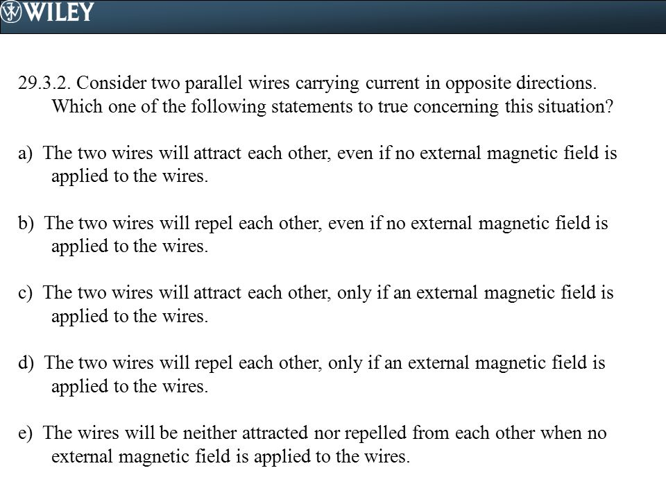 Consider two parallel wires carrying current in opposite directions. Which one of the following statements to true concerning this situation