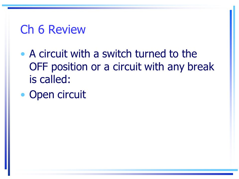 Ch 6 Review A circuit with a switch turned to the OFF position or a circuit with any break is called: