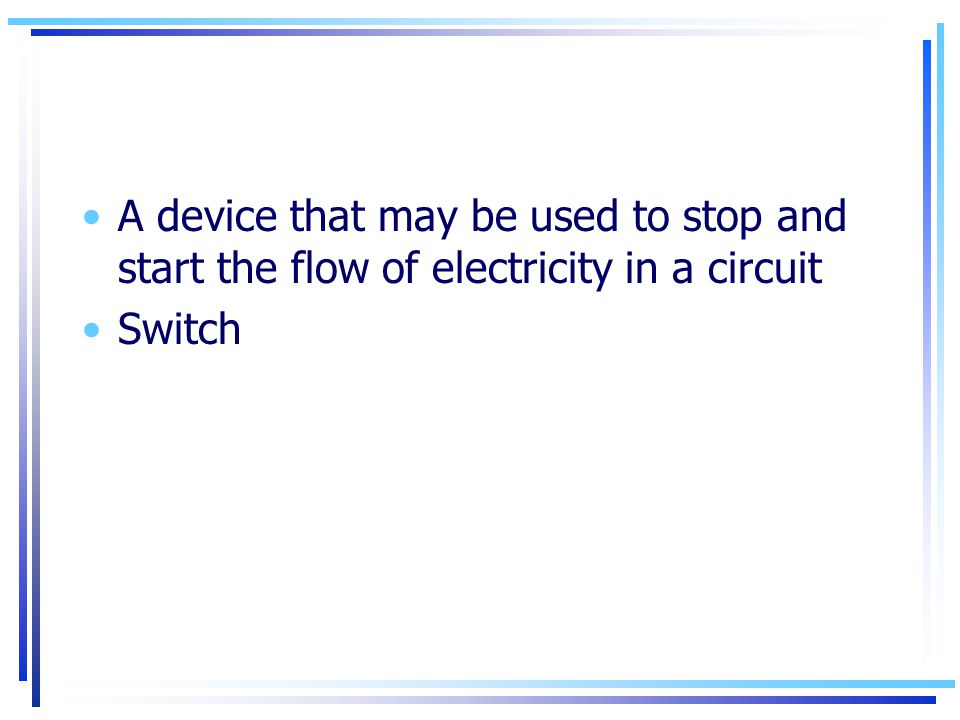 A device that may be used to stop and start the flow of electricity in a circuit
