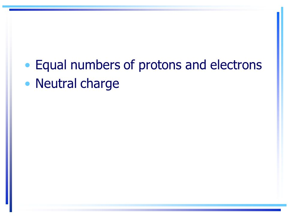 Equal numbers of protons and electrons