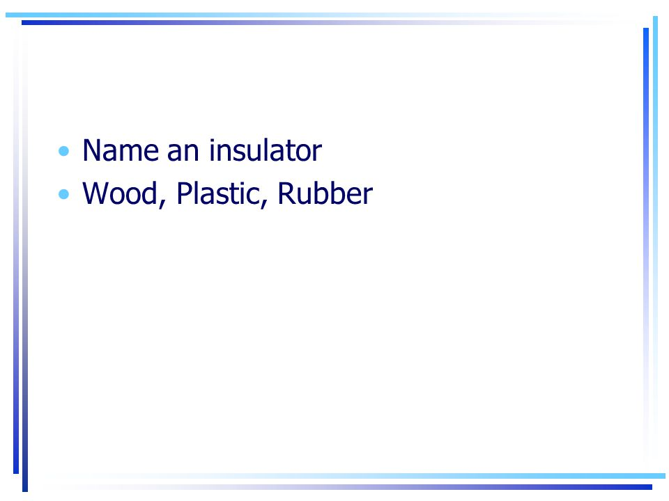 Name an insulator Wood, Plastic, Rubber