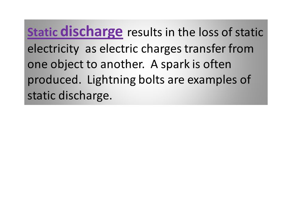 Static discharge results in the loss of static electricity as electric charges transfer from one object to another.