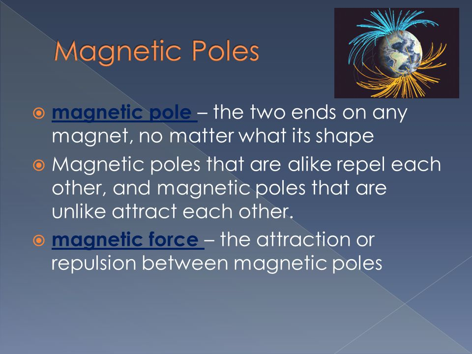 Magnetic Poles magnetic pole – the two ends on any magnet, no matter what its shape.