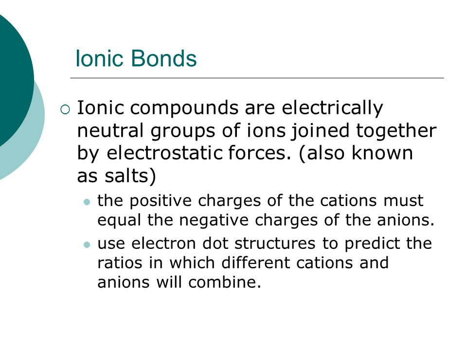Ionic Bonds Ionic compounds are electrically neutral groups of ions joined together by electrostatic forces. (also known as salts)