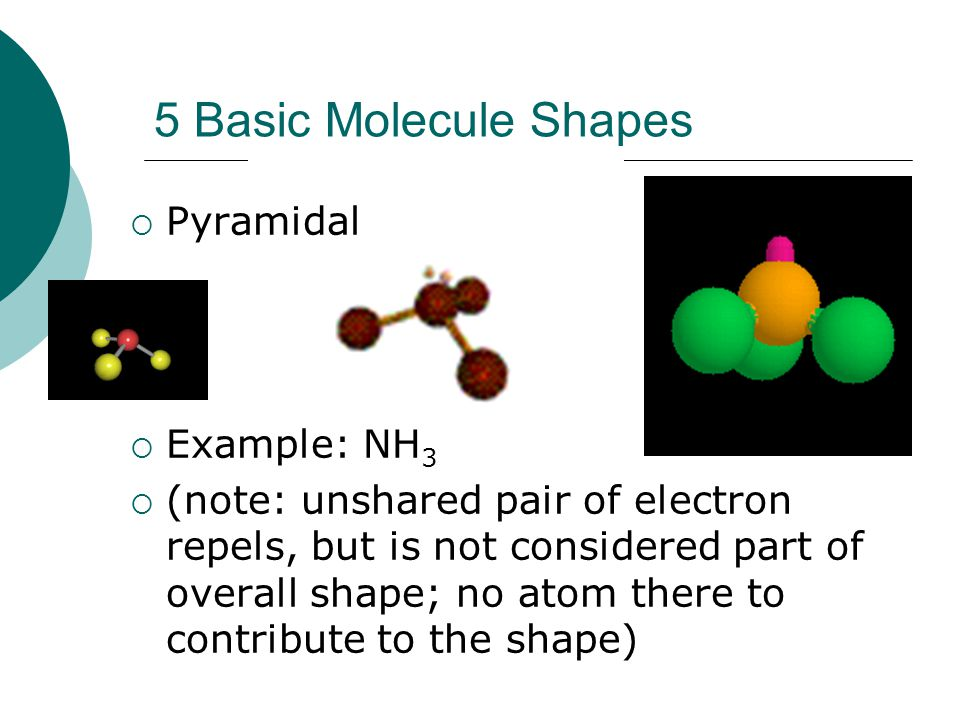 5 Basic Molecule Shapes Pyramidal Example: NH3