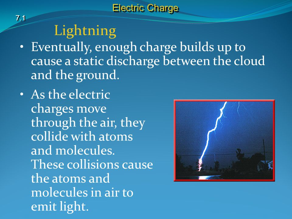 Electric Charge 7.1. Lightning. Eventually, enough charge builds up to cause a static discharge between the cloud and the ground.