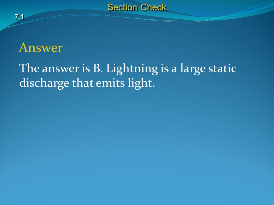 Section Check 7.1 Answer The answer is B. Lightning is a large static discharge that emits light.