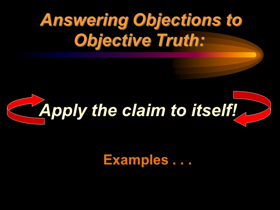 Answering Objections to Objective Truth: Apply the claim to itself!