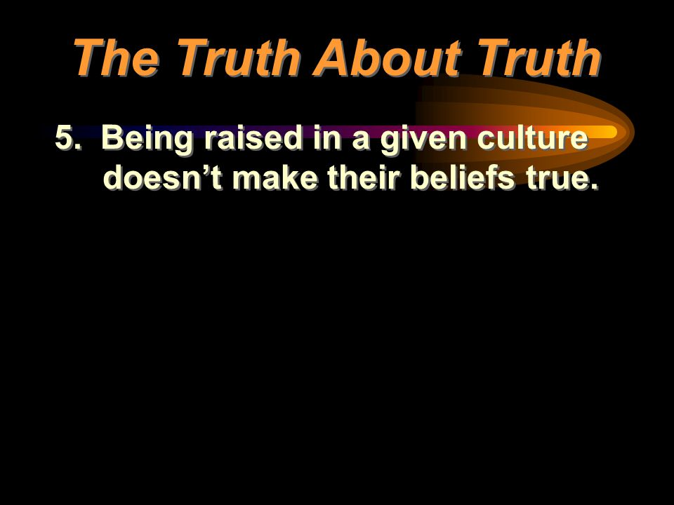 The Truth About Truth 5. Being raised in a given culture doesn't make their beliefs true.