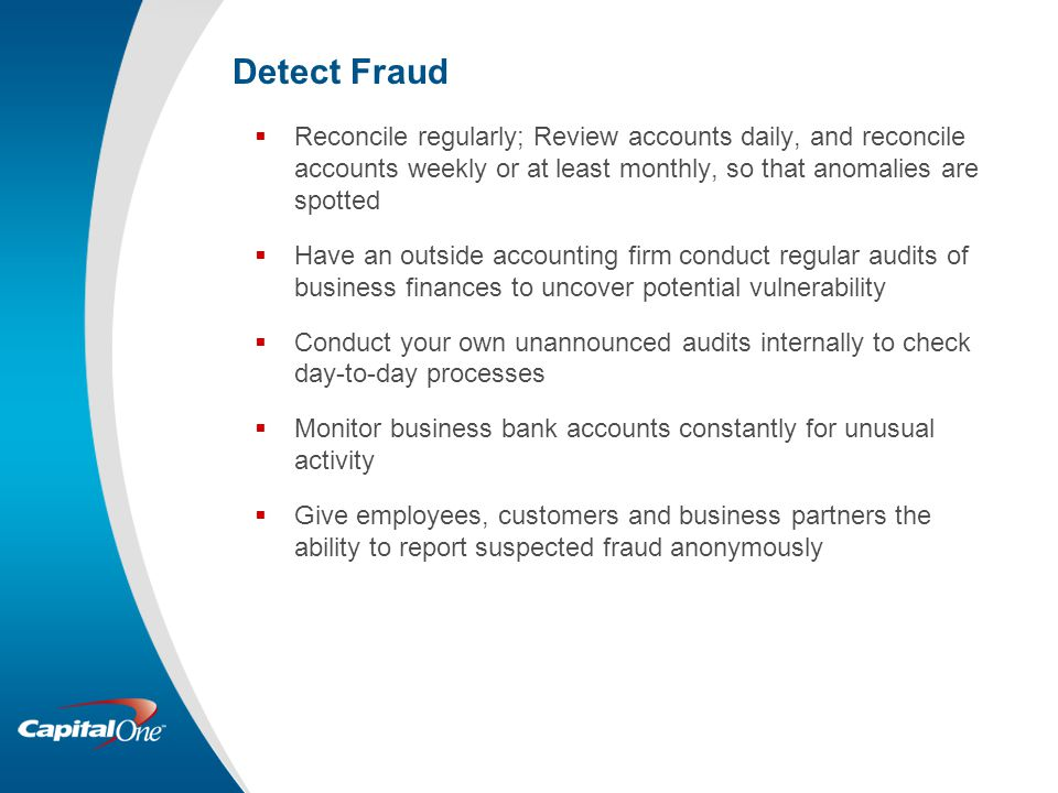 Detect Fraud Reconcile regularly; Review accounts daily, and reconcile accounts weekly or at least monthly, so that anomalies are spotted.