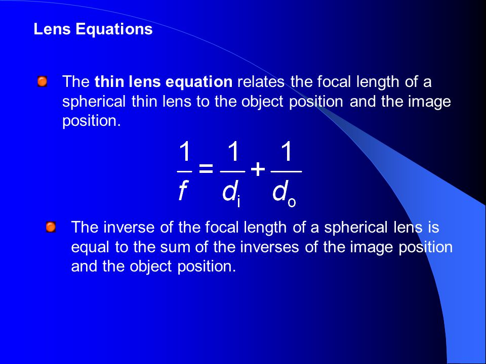 Lens Equations The thin lens equation relates the focal length of a spherical thin lens to the object position and the image position.
