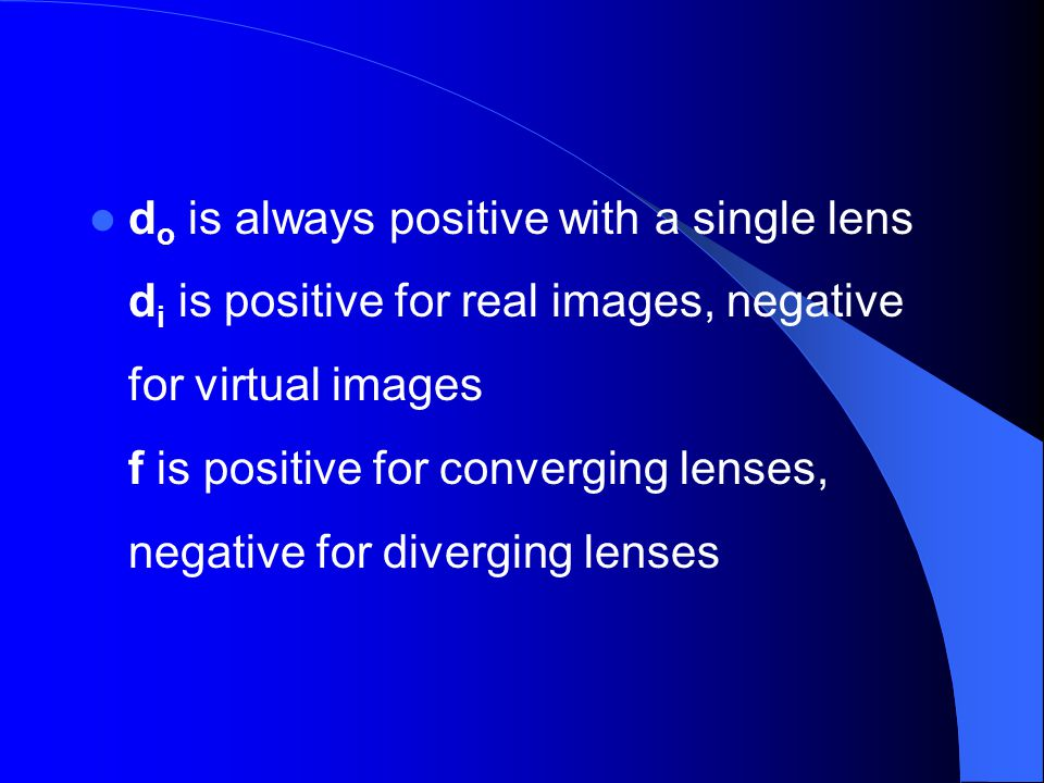 do is always positive with a single lens di is positive for real images, negative for virtual images f is positive for converging lenses, negative for diverging lenses