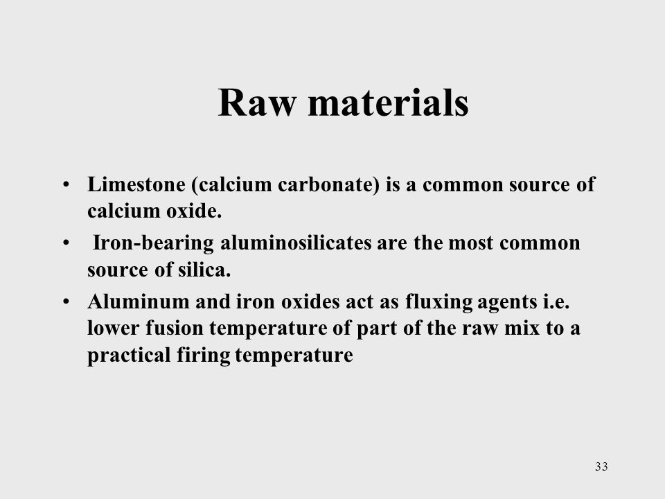 Raw materials Limestone (calcium carbonate) is a common source of calcium oxide. Iron-bearing aluminosilicates are the most common source of silica.