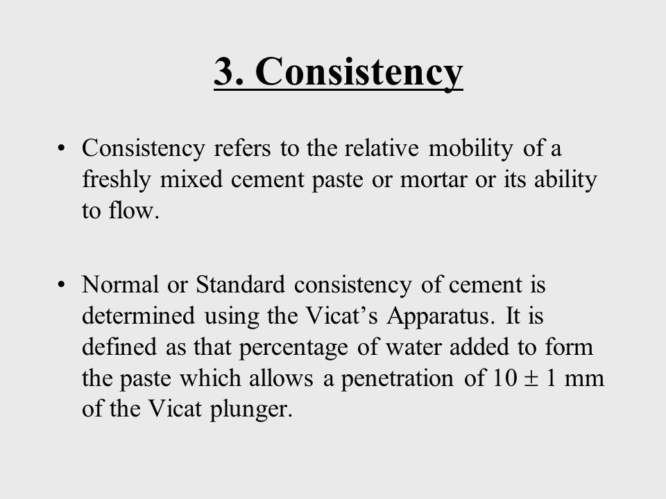 3. Consistency Consistency refers to the relative mobility of a freshly mixed cement paste or mortar or its ability to flow.