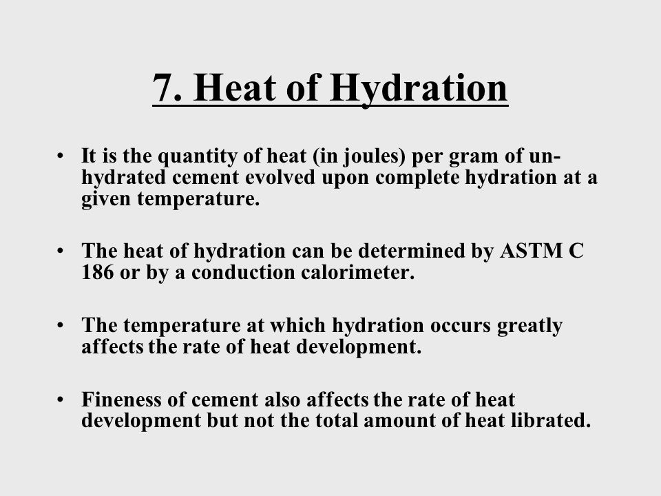 7. Heat of Hydration It is the quantity of heat (in joules) per gram of un-hydrated cement evolved upon complete hydration at a given temperature.