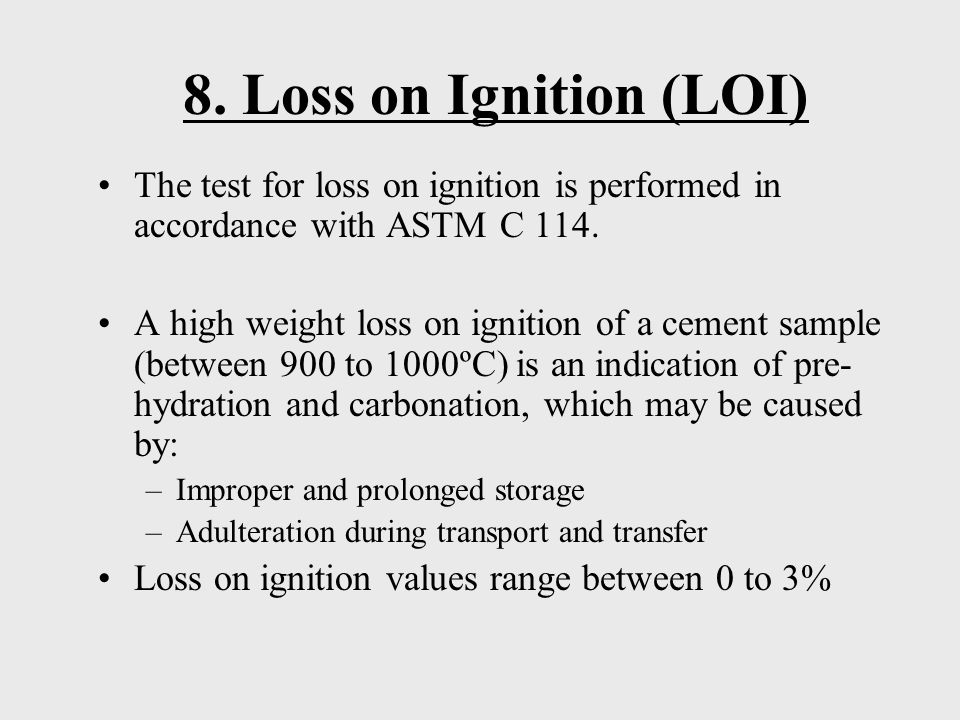 8. Loss on Ignition (LOI) The test for loss on ignition is performed in accordance with ASTM C 114.