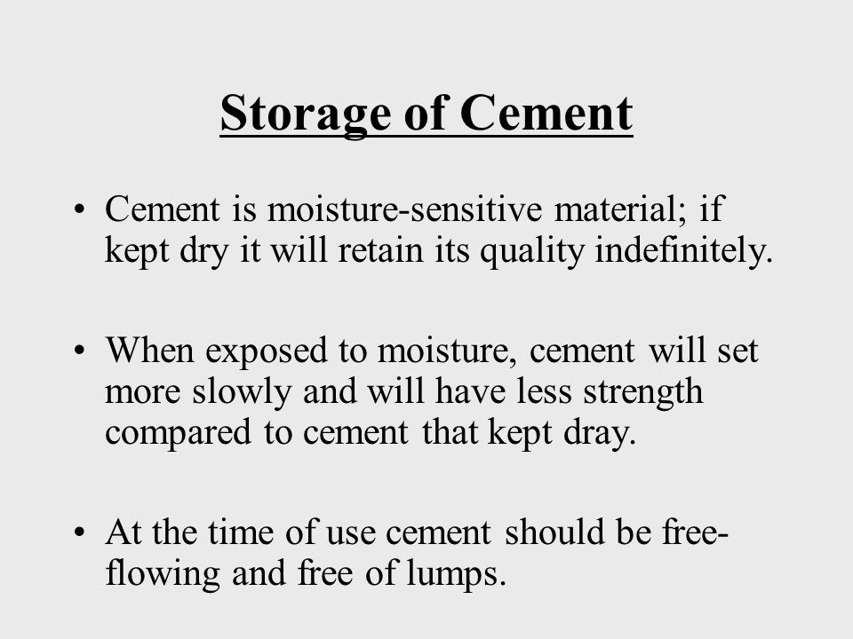 Storage of Cement Cement is moisture-sensitive material; if kept dry it will retain its quality indefinitely.