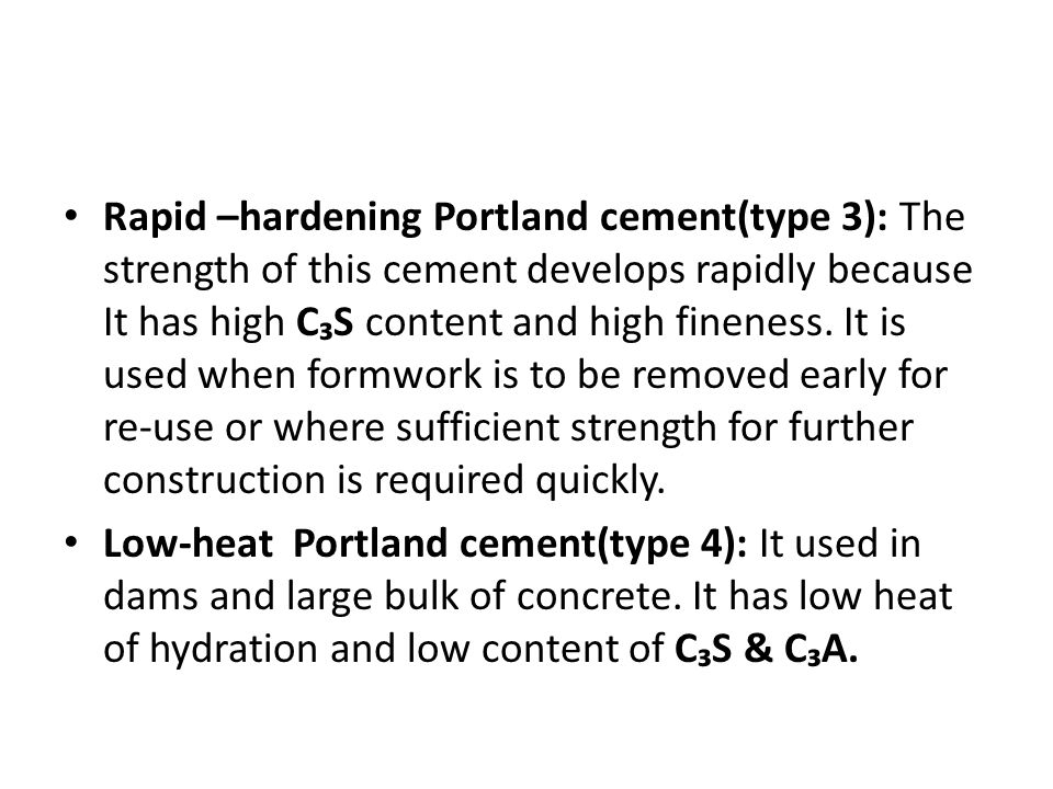 Rapid –hardening Portland cement(type 3): The strength of this cement develops rapidly because It has high C₃S content and high fineness. It is used when formwork is to be removed early for re-use or where sufficient strength for further construction is required quickly.