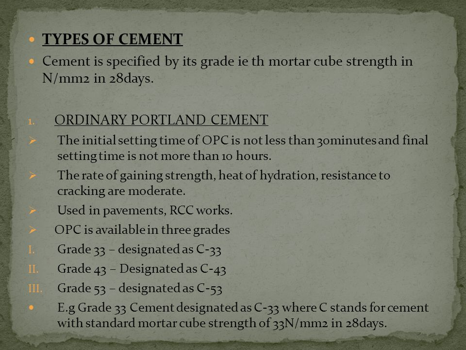 TYPES OF CEMENT Cement is specified by its grade ie th mortar cube strength in N/mm2 in 28days. ORDINARY PORTLAND CEMENT.
