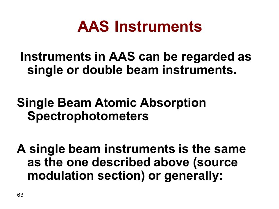 AAS Instruments Instruments in AAS can be regarded as single or double beam instruments. Single Beam Atomic Absorption Spectrophotometers.