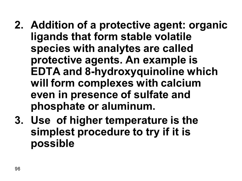 Addition of a protective agent: organic ligands that form stable volatile species with analytes are called protective agents. An example is EDTA and 8-hydroxyquinoline which will form complexes with calcium even in presence of sulfate and phosphate or aluminum.