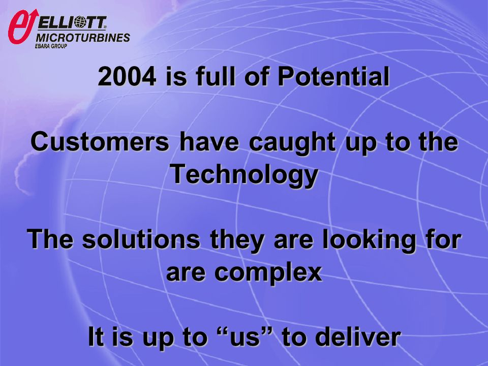 2004 is full of Potential Customers have caught up to the Technology The solutions they are looking for are complex It is up to us to deliver