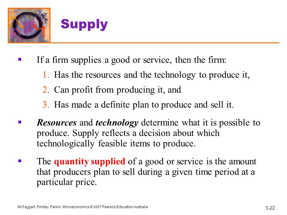 Supply If a firm supplies a good or service, then the firm: