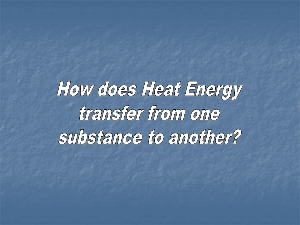 How does Heat Energy transfer from one substance to another