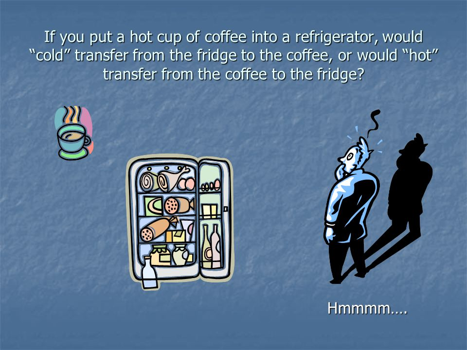 If you put a hot cup of coffee into a refrigerator, would cold transfer from the fridge to the coffee, or would hot transfer from the coffee to the fridge