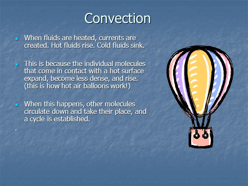 Convection When fluids are heated, currents are created. Hot fluids rise. Cold fluids sink.