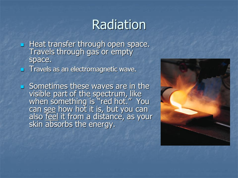 Radiation Heat transfer through open space. Travels through gas or empty space. Travels as an electromagnetic wave.
