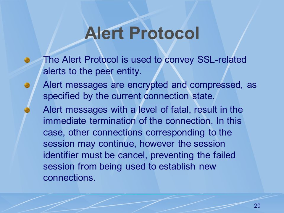 Alert Protocol The Alert Protocol is used to convey SSL-related alerts to the peer entity.