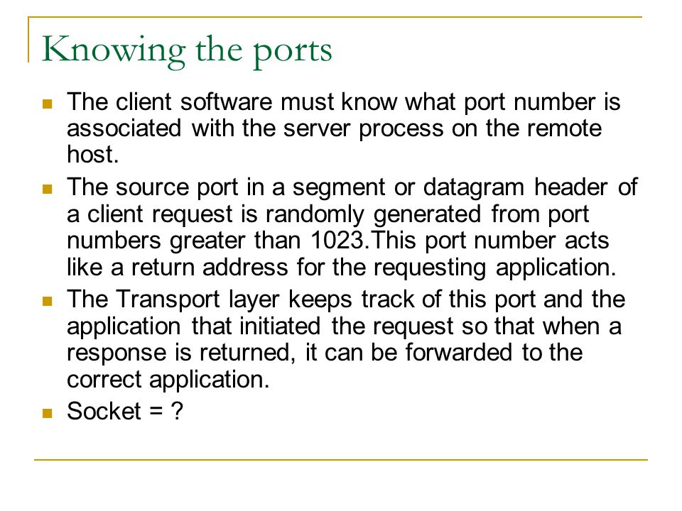 Knowing the ports The client software must know what port number is associated with the server process on the remote host.