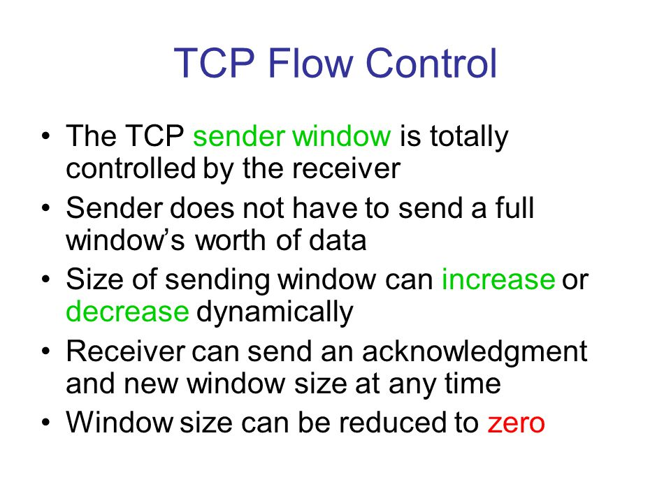 TCP Flow Control The TCP sender window is totally controlled by the receiver. Sender does not have to send a full window's worth of data.