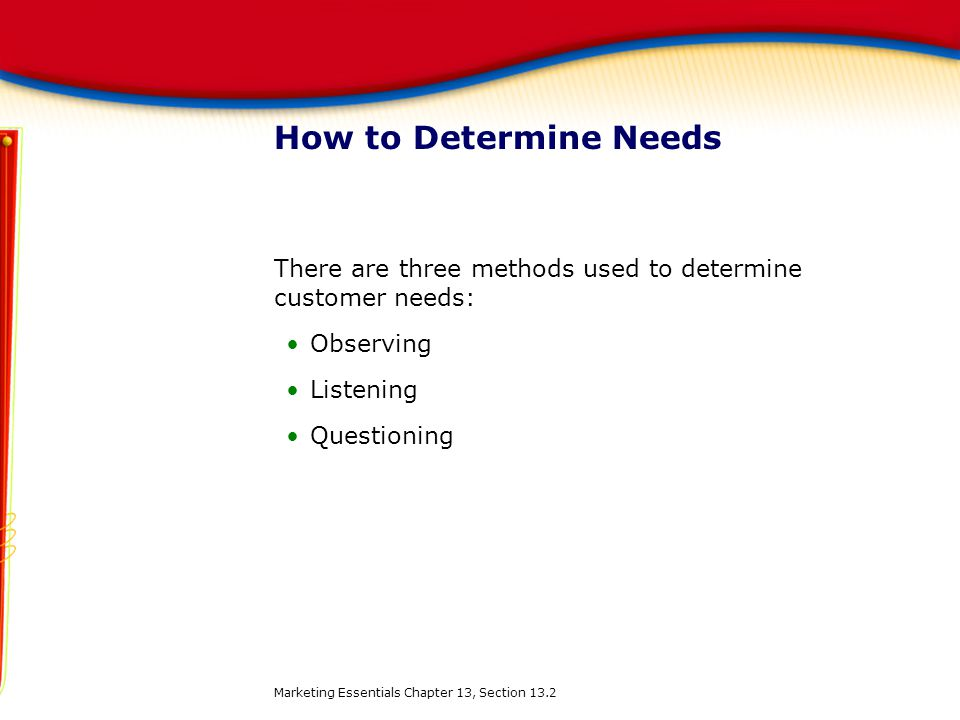How to Determine Needs There are three methods used to determine customer needs: Observing. Listening.
