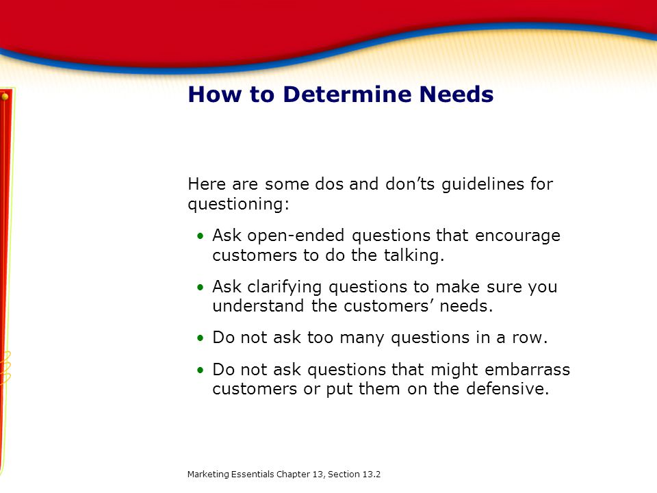 How to Determine Needs Here are some dos and don'ts guidelines for questioning: Ask open-ended questions that encourage customers to do the talking.