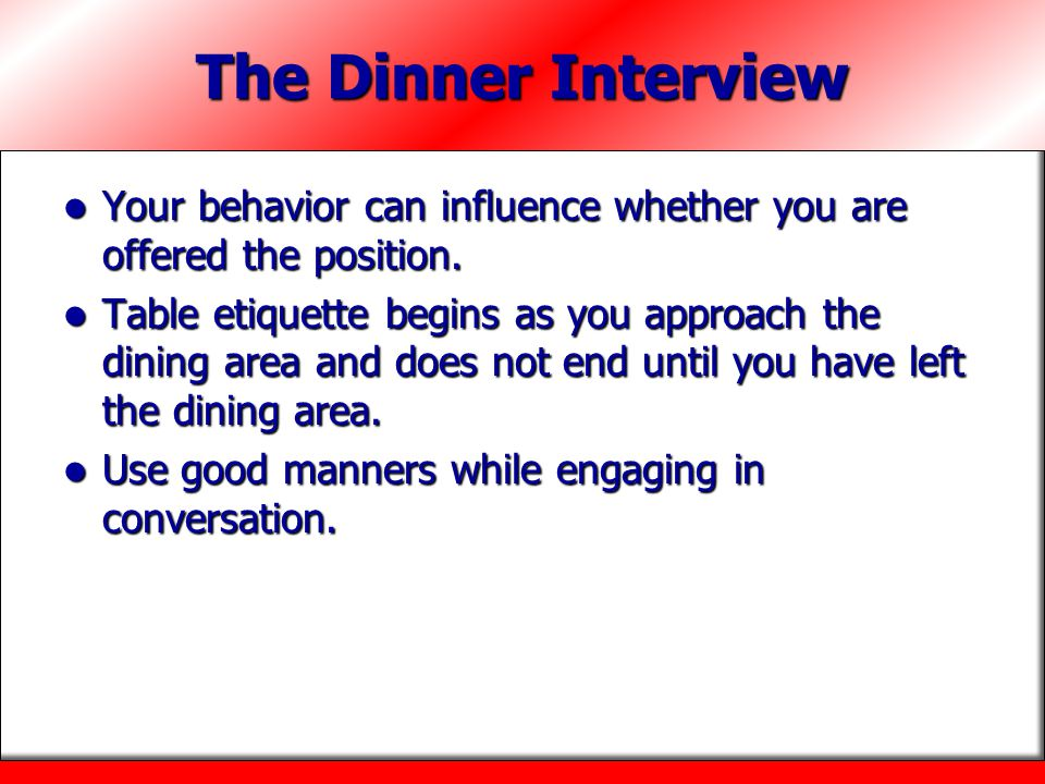 The Dinner Interview Your behavior can influence whether you are offered the position.